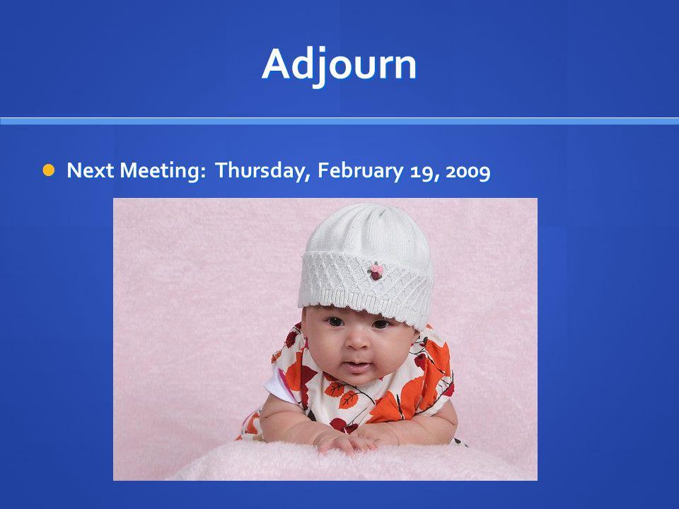 Adjourn Next Meeting: Thursday, February 19, 2009 Next Meeting: Thursday, February 19, 2009