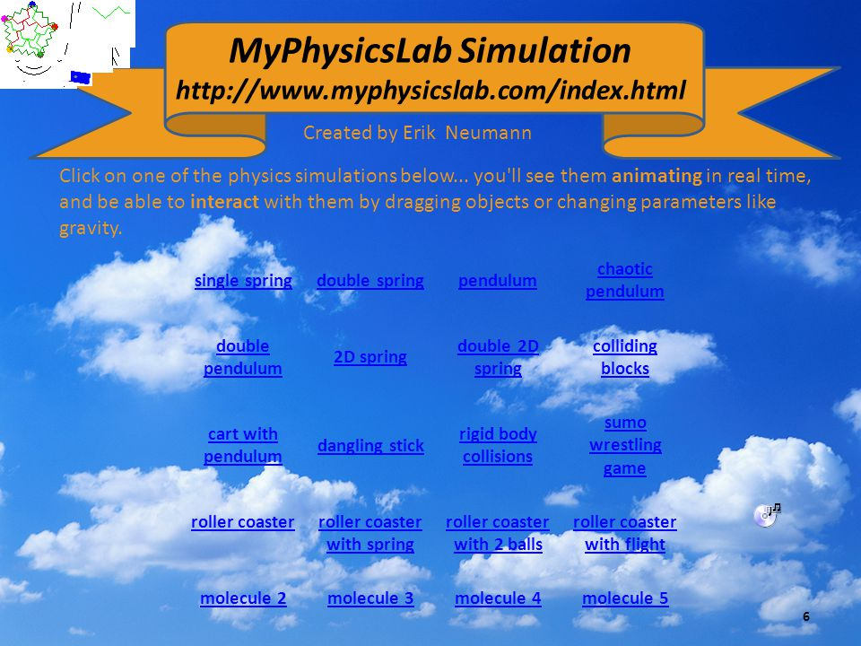 MyPhysicsLab Simulation http://www.myphysicslab.com/index.html Click on one of the physics simulations below... you'll see them animating in real time