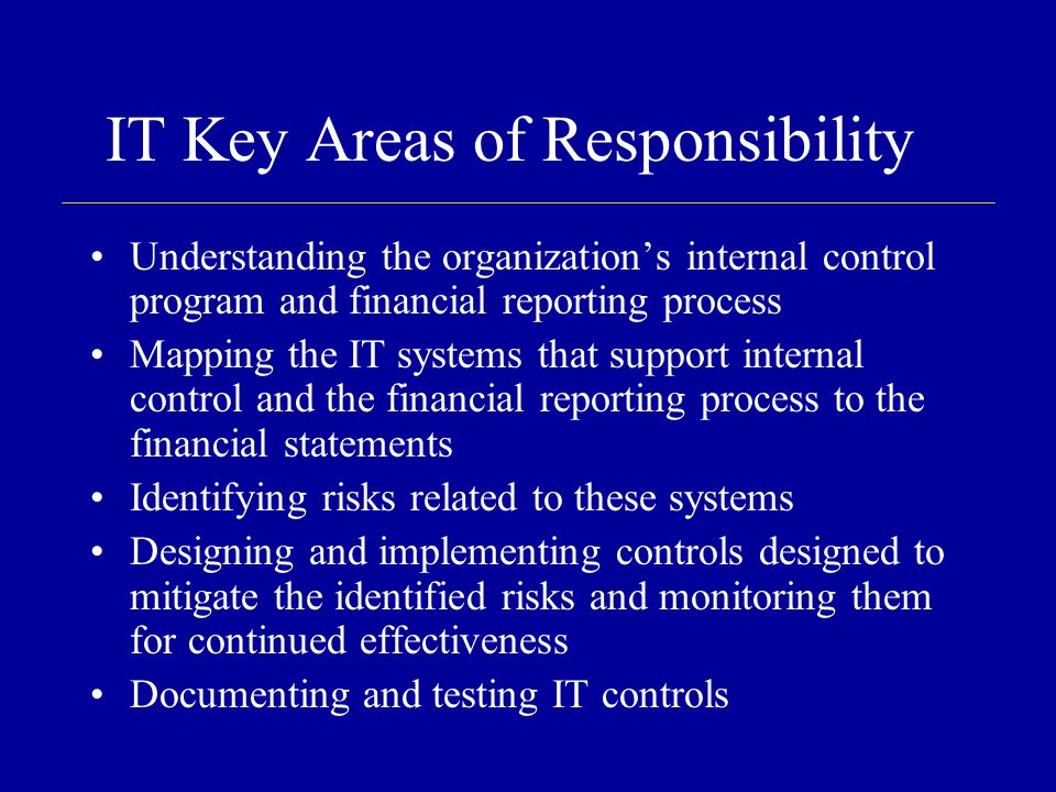 IT Key Areas of Responsibility Understanding the organization's internal control program and financial reporting process Mapping the IT systems that support internal control and the financial reporting process to the financial statements Identifying risks related to these systems Designing and implementing controls designed to mitigate the identified risks and monitoring them for continued effectiveness Documenting and testing IT controls