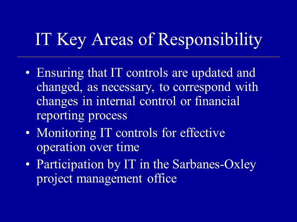 IT Key Areas of Responsibility Ensuring that IT controls are updated and changed, as necessary, to correspond with changes in internal control or financial reporting process Monitoring IT controls for effective operation over time Participation by IT in the Sarbanes-Oxley project management office
