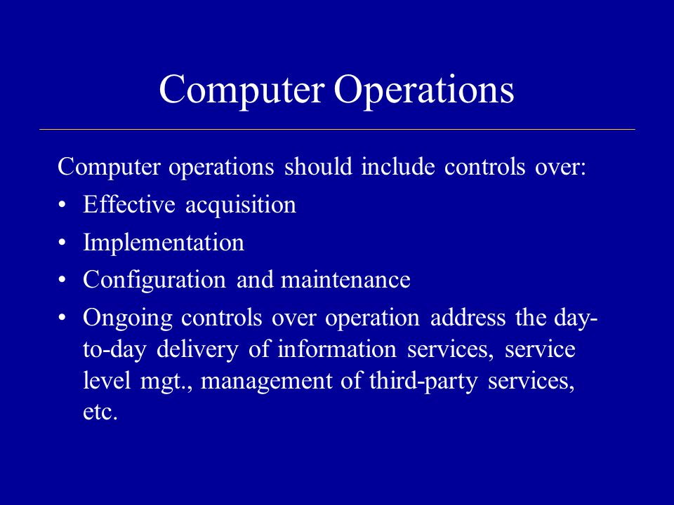 Computer Operations Computer operations should include controls over: Effective acquisition Implementation Configuration and maintenance Ongoing controls over operation address the day- to-day delivery of information services, service level mgt., management of third-party services, etc.