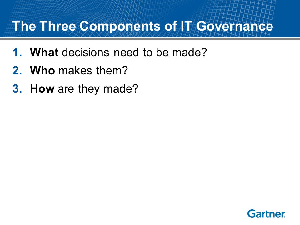 The Three Components of IT Governance 1.What decisions need to be made? 2.Who makes them? 3.How are they made?