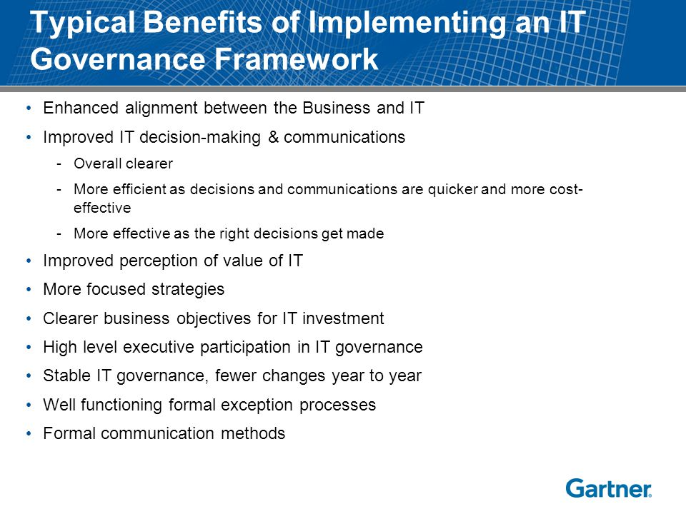 Typical Benefits of Implementing an IT Governance Framework Enhanced alignment between the Business and IT Improved IT decision-making & communication