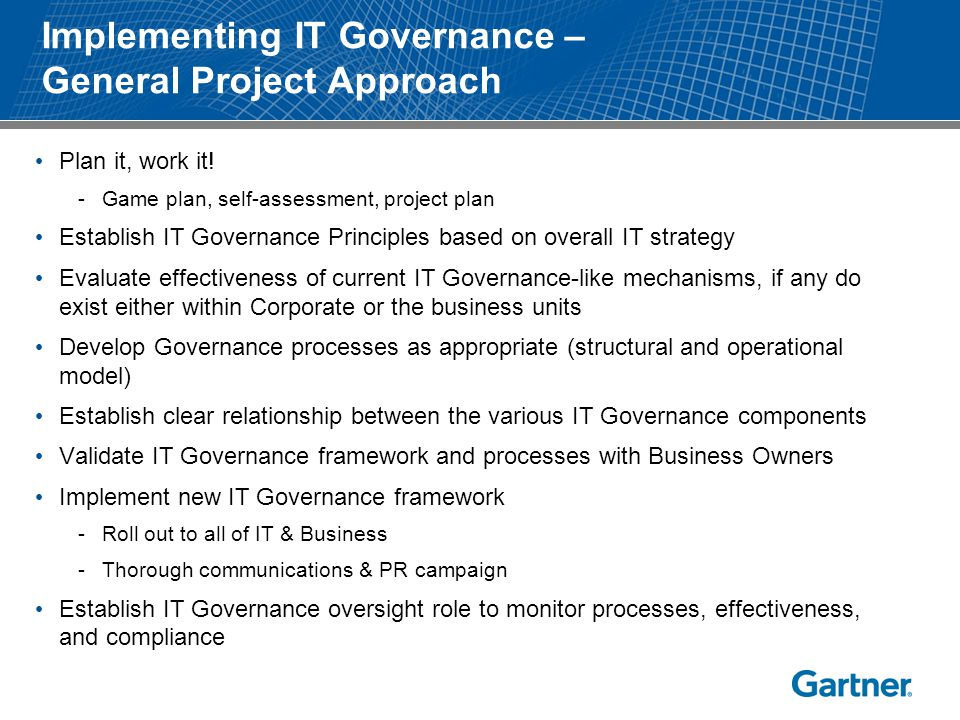 Implementing IT Governance – General Project Approach Plan it, work it! -Game plan, self-assessment, project plan Establish IT Governance Principles b