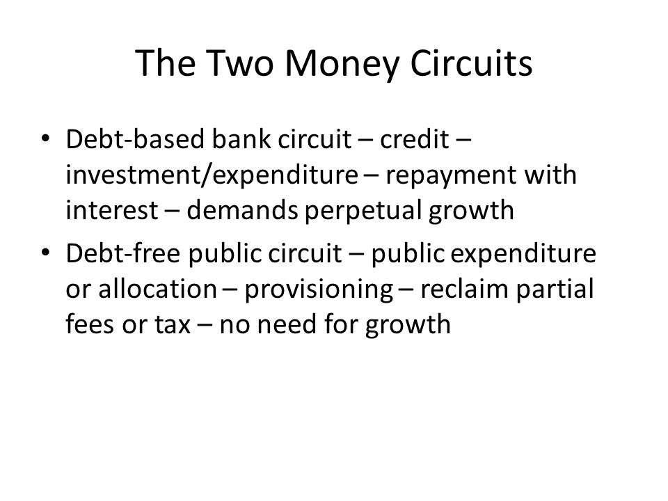 The Two Money Circuits Debt-based bank circuit – credit – investment/expenditure – repayment with interest – demands perpetual growth Debt-free public