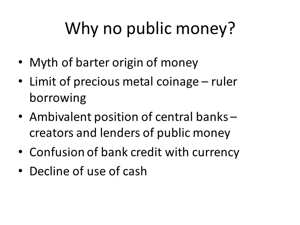 Why no public money? Myth of barter origin of money Limit of precious metal coinage – ruler borrowing Ambivalent position of central banks – creators