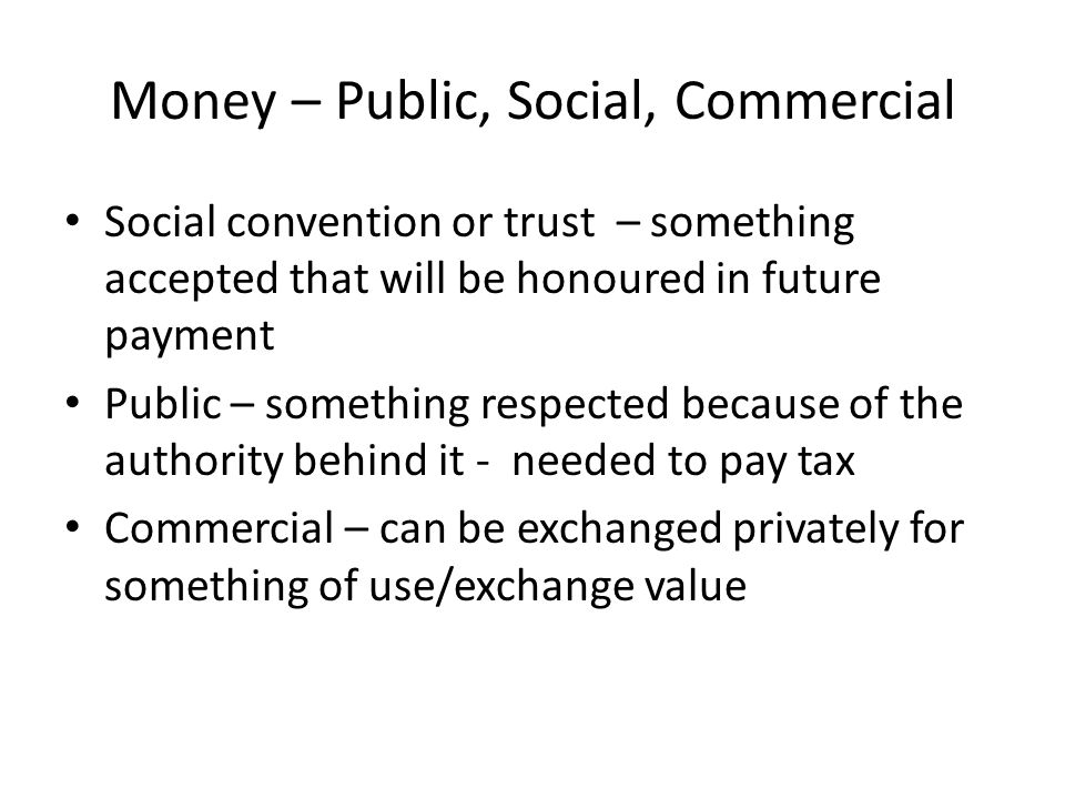 Money – Public, Social, Commercial Social convention or trust – something accepted that will be honoured in future payment Public – something respecte