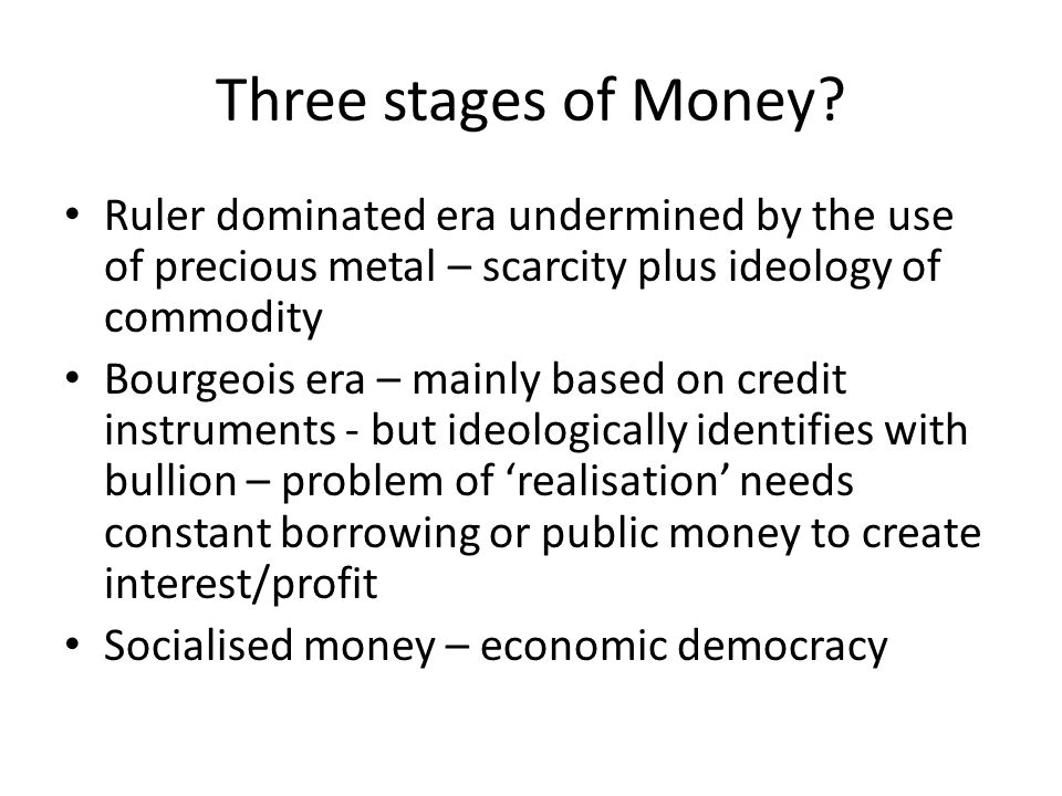 Three stages of Money? Ruler dominated era undermined by the use of precious metal – scarcity plus ideology of commodity Bourgeois era – mainly based