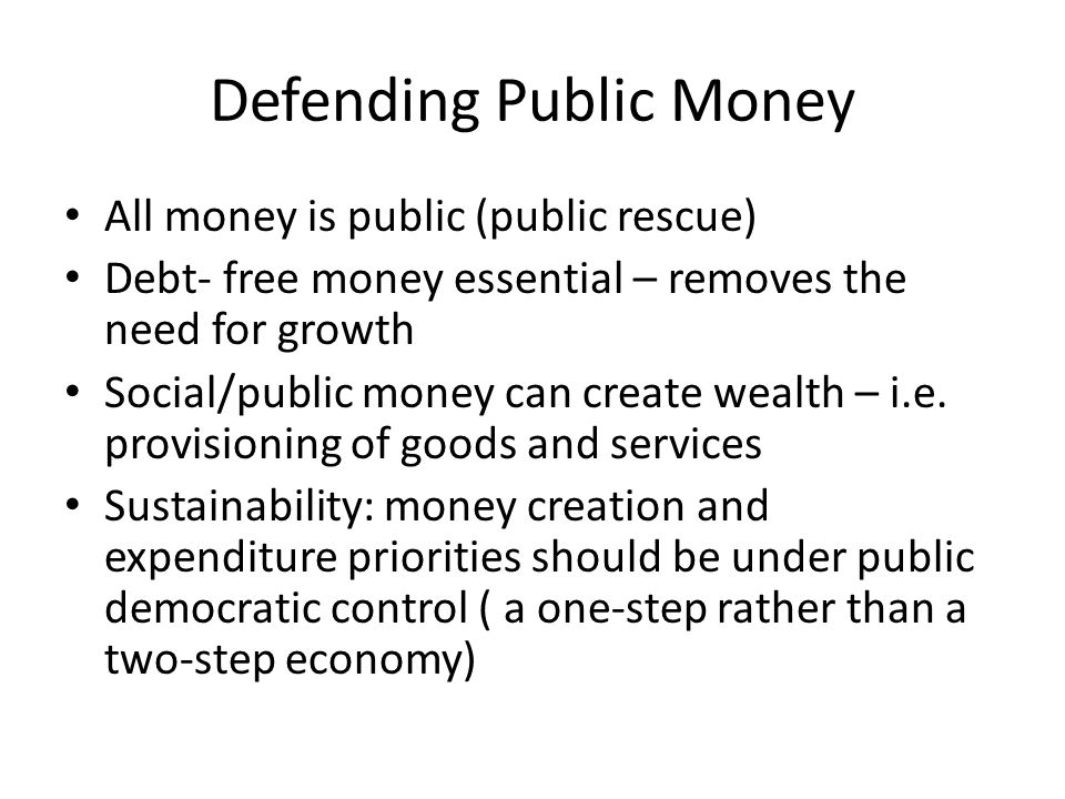 Defending Public Money All money is public (public rescue) Debt- free money essential – removes the need for growth Social/public money can create wea
