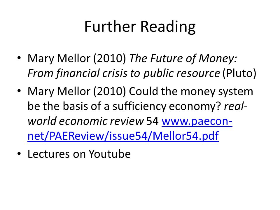 Further Reading Mary Mellor (2010) The Future of Money: From financial crisis to public resource (Pluto) Mary Mellor (2010) Could the money system be