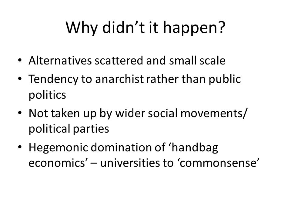 Why didn't it happen? Alternatives scattered and small scale Tendency to anarchist rather than public politics Not taken up by wider social movements/