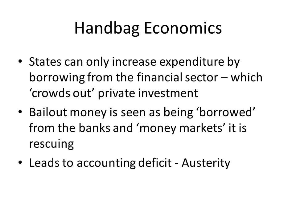 Handbag Economics States can only increase expenditure by borrowing from the financial sector – which 'crowds out' private investment Bailout money is
