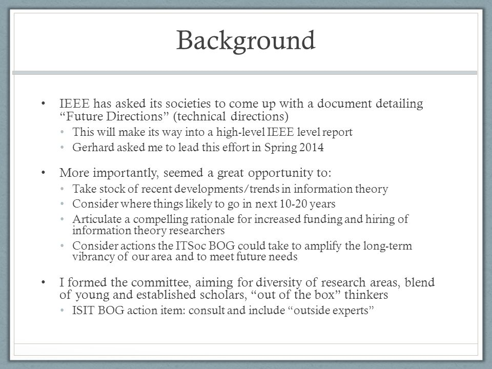 Background IEEE has asked its societies to come up with a document detailing Future Directions (technical directions) This will make its way into a high-level IEEE level report Gerhard asked me to lead this effort in Spring 2014 More importantly, seemed a great opportunity to: Take stock of recent developments/trends in information theory Consider where things likely to go in next 10-20 years Articulate a compelling rationale for increased funding and hiring of information theory researchers Consider actions the ITSoc BOG could take to amplify the long-term vibrancy of our area and to meet future needs I formed the committee, aiming for diversity of research areas, blend of young and established scholars, out of the box thinkers ISIT BOG action item: consult and include outside experts