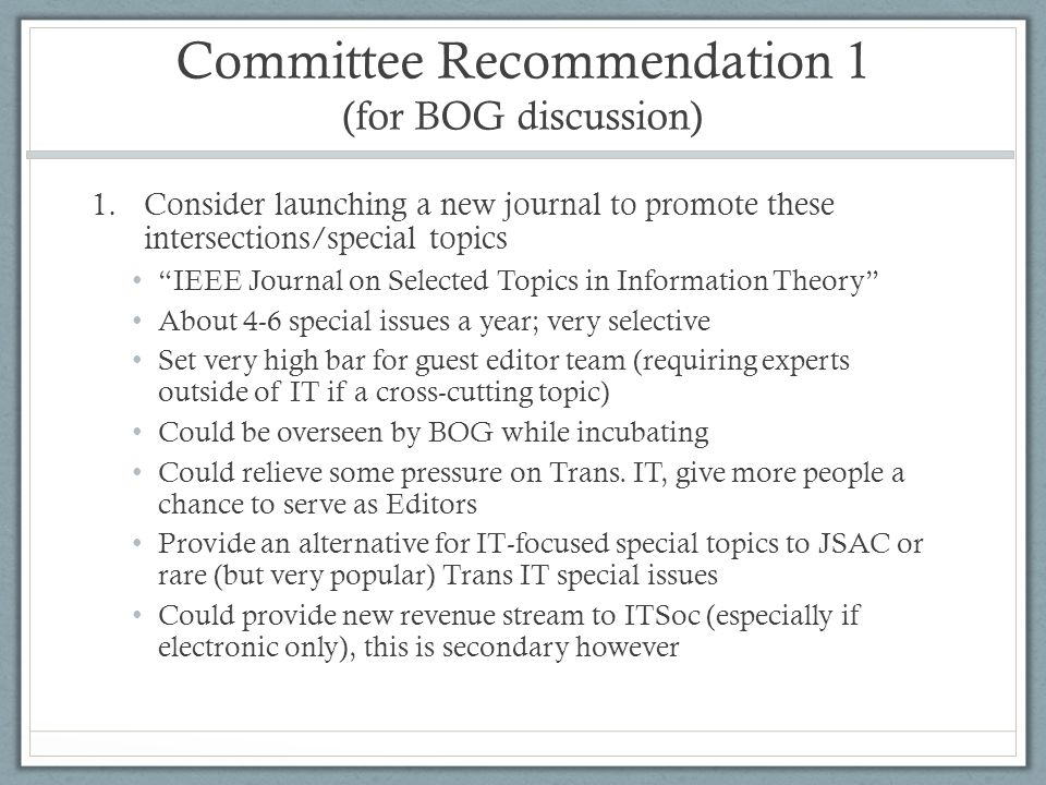 Committee Recommendation 1 (for BOG discussion) 1.Consider launching a new journal to promote these intersections/special topics IEEE Journal on Selected Topics in Information Theory About 4-6 special issues a year; very selective Set very high bar for guest editor team (requiring experts outside of IT if a cross-cutting topic) Could be overseen by BOG while incubating Could relieve some pressure on Trans.