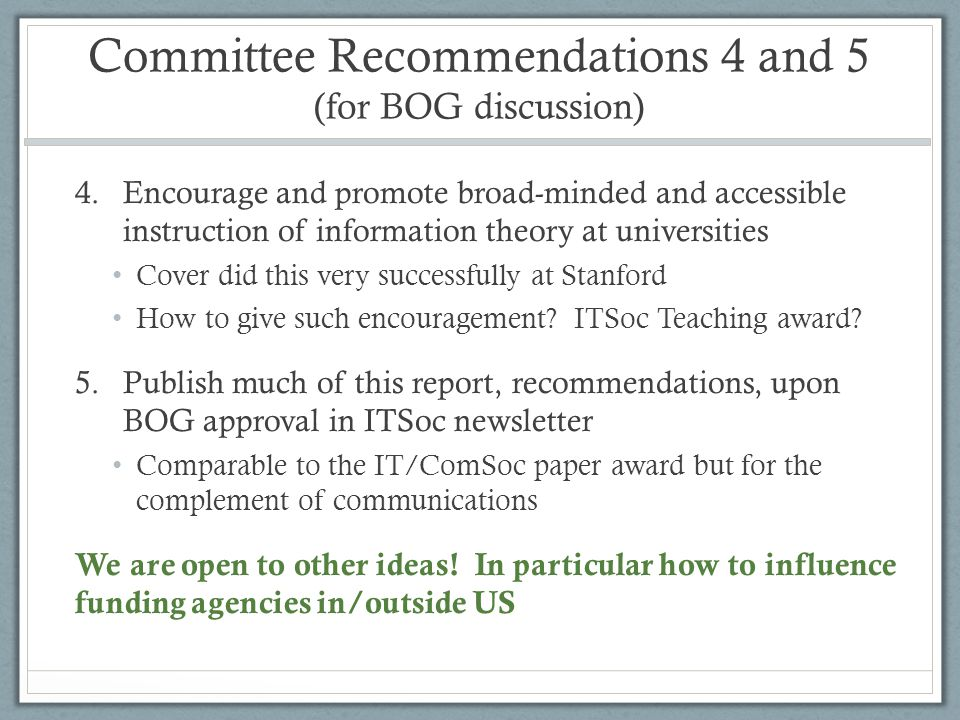 Committee Recommendations 4 and 5 (for BOG discussion) 4.Encourage and promote broad-minded and accessible instruction of information theory at universities Cover did this very successfully at Stanford How to give such encouragement.