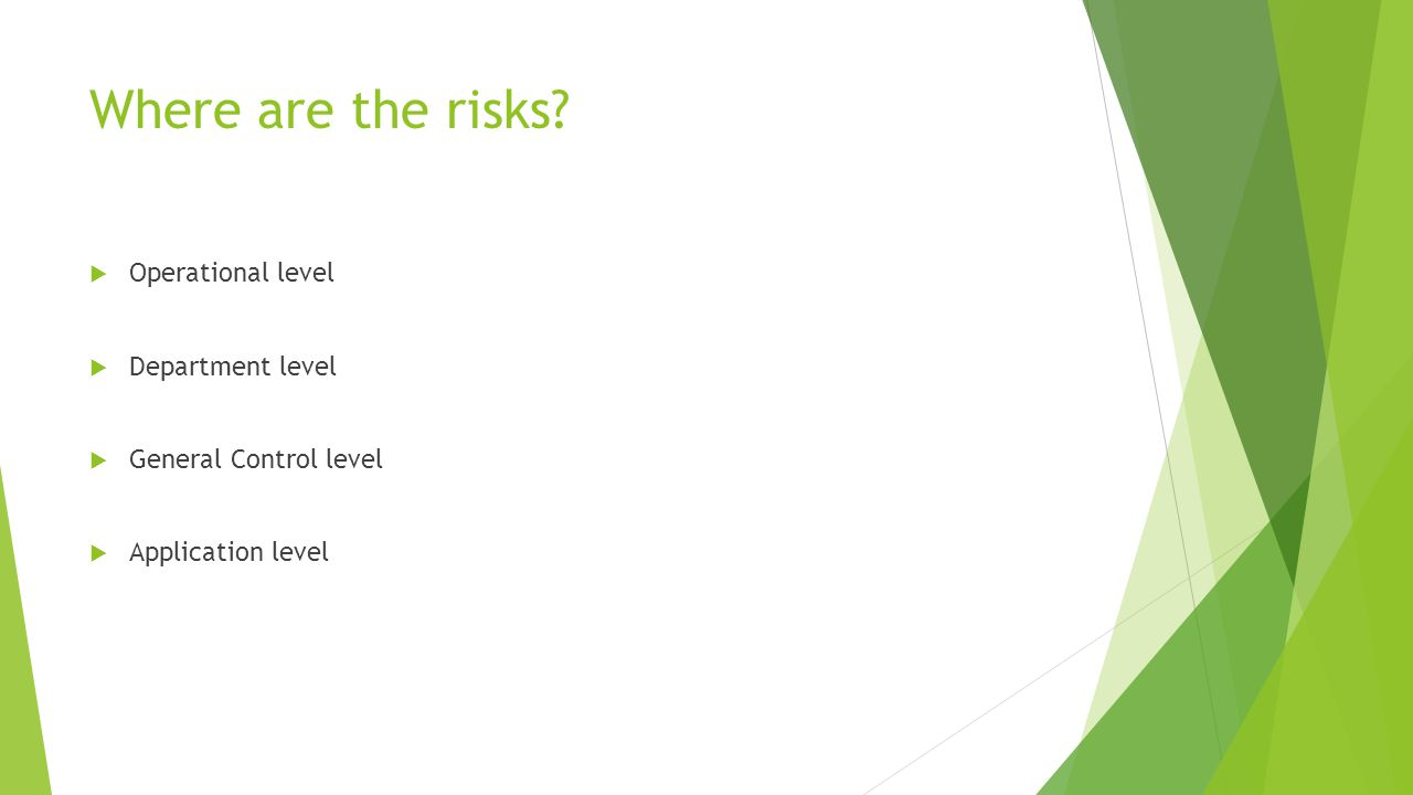 Where are the risks?  Operational level  Department level  General Control level  Application level