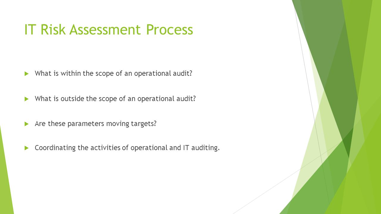 IT Risk Assessment Process  What is within the scope of an operational audit?  What is outside the scope of an operational audit?  Are these parame