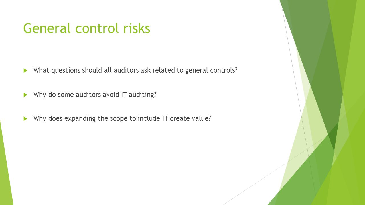 General control risks  What questions should all auditors ask related to general controls?  Why do some auditors avoid IT auditing?  Why does expan