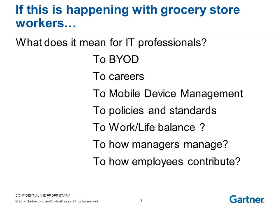CONFIDENTIAL AND PROPRIETARY © 2014 Gartner, Inc. and/or its affiliates. All rights reserved. If this is happening with grocery store workers… What do