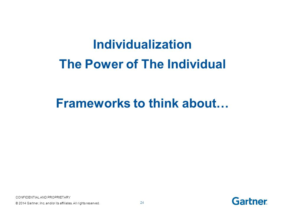 CONFIDENTIAL AND PROPRIETARY © 2014 Gartner, Inc. and/or its affiliates. All rights reserved. 24 Individualization The Power of The Individual Framewo