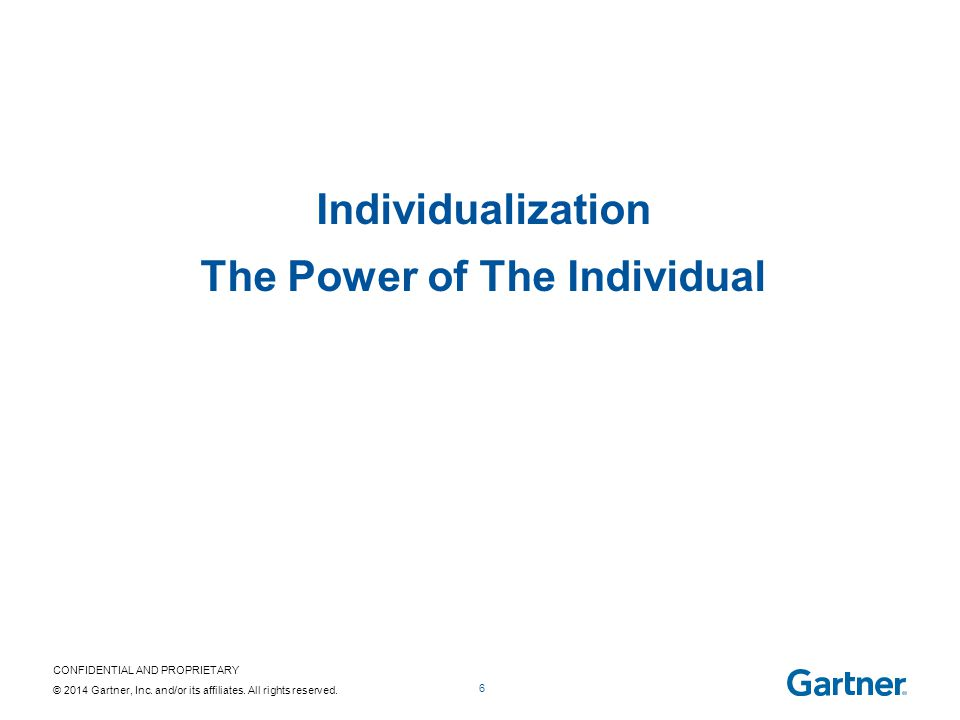 CONFIDENTIAL AND PROPRIETARY © 2014 Gartner, Inc. and/or its affiliates. All rights reserved. 6 Individualization The Power of The Individual