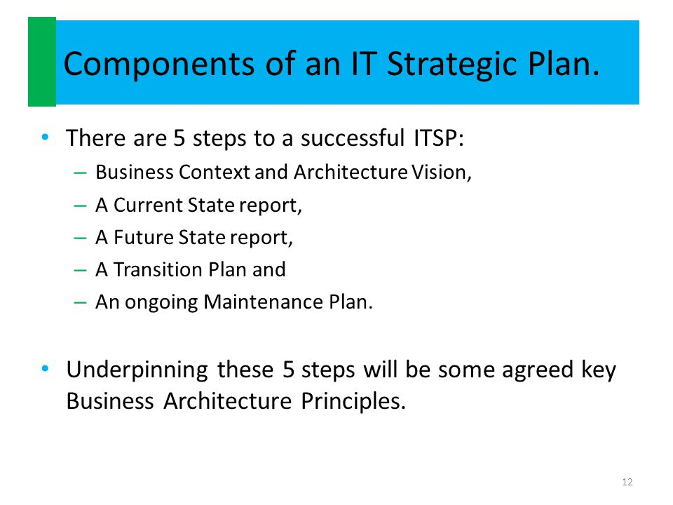 Components of an IT Strategic Plan. There are 5 steps to a successful ITSP: – Business Context and Architecture Vision, – A Current State report, – A