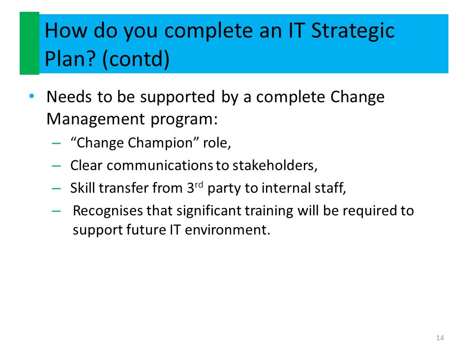 """How do you complete an IT Strategic Plan? (contd) Needs to be supported by a complete Change Management program: – """"Change Champion"""" role, – Clear com"""