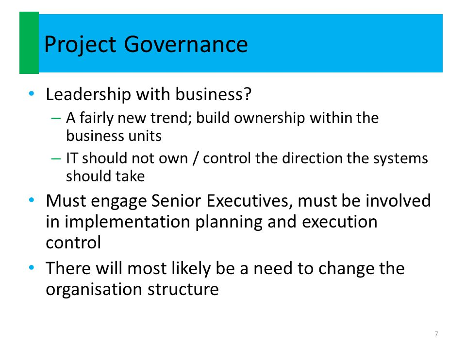 Project Governance Leadership with business? – A fairly new trend; build ownership within the business units – IT should not own / control the directi