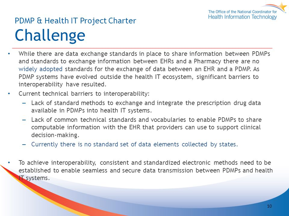 PDMP & Health IT Project Charter Challenge While there are data exchange standards in place to share information between PDMPs and standards to exchange information between EHRs and a Pharmacy there are no widely adopted standards for the exchange of data between an EHR and a PDMP.