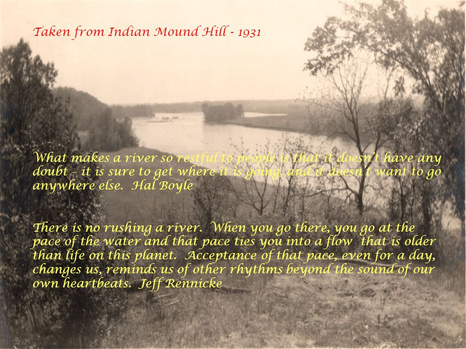Taken from Indian Mound Hill - 1931 What makes a river so restful to people is that it doesn't have any doubt – it is sure to get where it is going, and it doesn't want to go anywhere else.