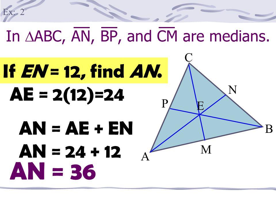 In  ABC, AN, BP, and CM are medians. A B M P E C N If EM = 3, find EC. EC = 2(3) Ex: 1 EC = 6