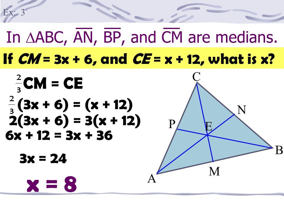 In  ABC, AN, BP, and CM are medians. A B M P E C N If EN = 12, find AN. AE = 2(12)=24 Ex: 2 AN = 36 AN = AE + EN AN = 24 + 12