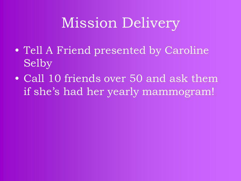 Mission Delivery Tell A Friend presented by Caroline Selby Call 10 friends over 50 and ask them if she's had her yearly mammogram!
