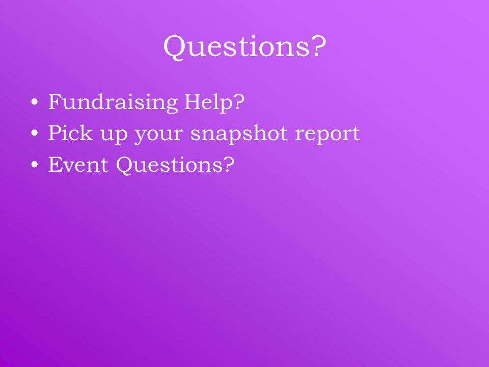 Questions? Fundraising Help? Pick up your snapshot report Event Questions?
