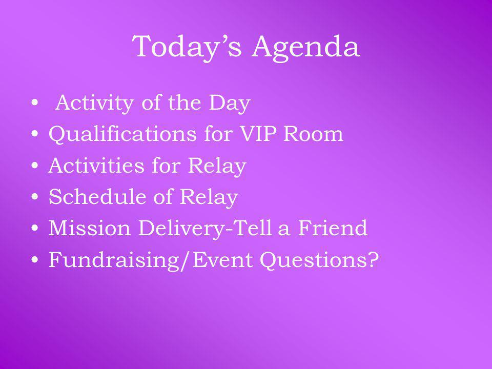Today's Agenda Activity of the Day Qualifications for VIP Room Activities for Relay Schedule of Relay Mission Delivery-Tell a Friend Fundraising/Event Questions?