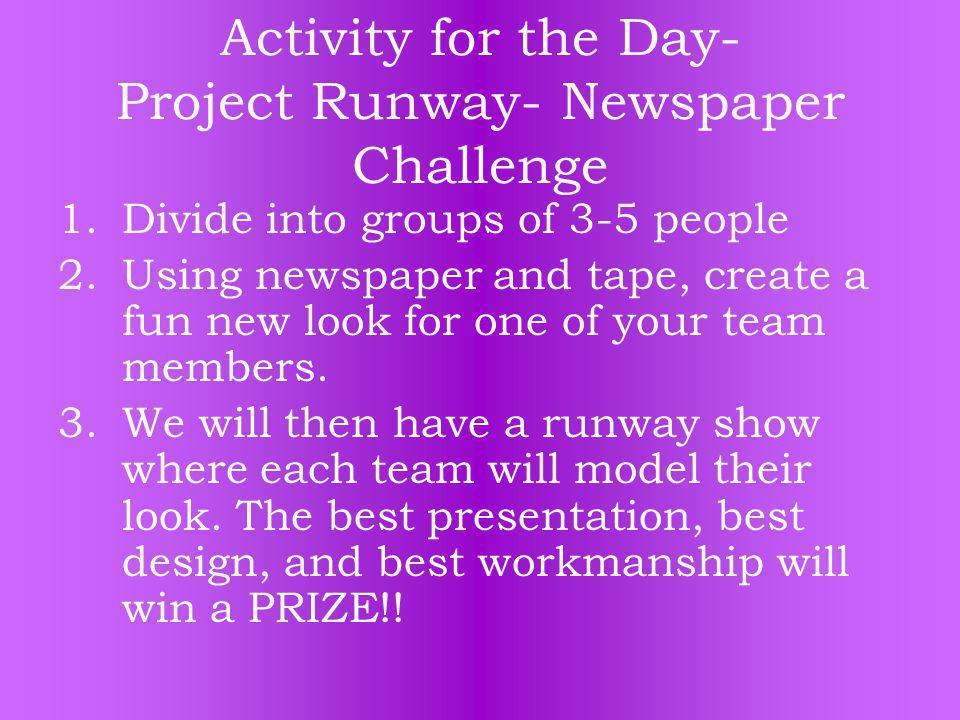 Activity for the Day- Project Runway- Newspaper Challenge 1.Divide into groups of 3-5 people 2.Using newspaper and tape, create a fun new look for one of your team members.