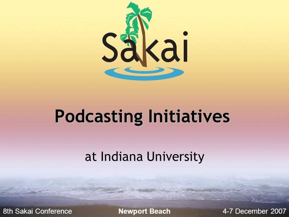 8th Sakai Conference4-7 December 2007 Newport Beach Podcasting Initiatives at Indiana University