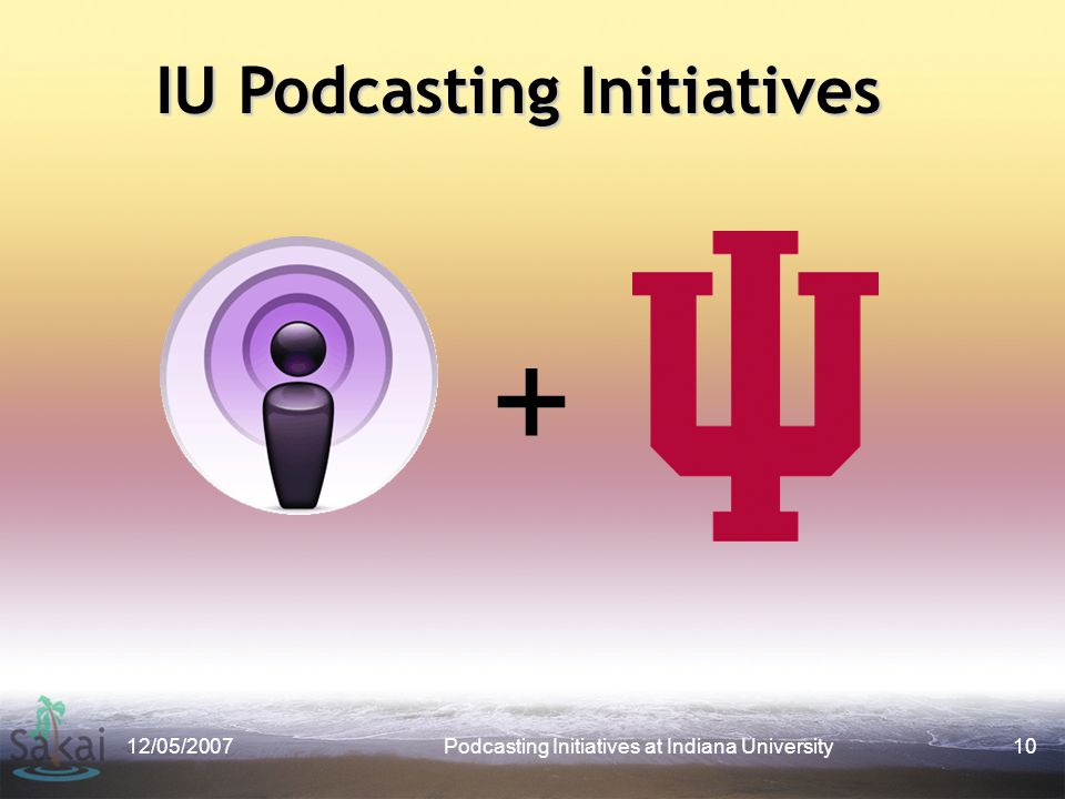 12/05/2007Podcasting Initiatives at Indiana University10 + IU Podcasting Initiatives
