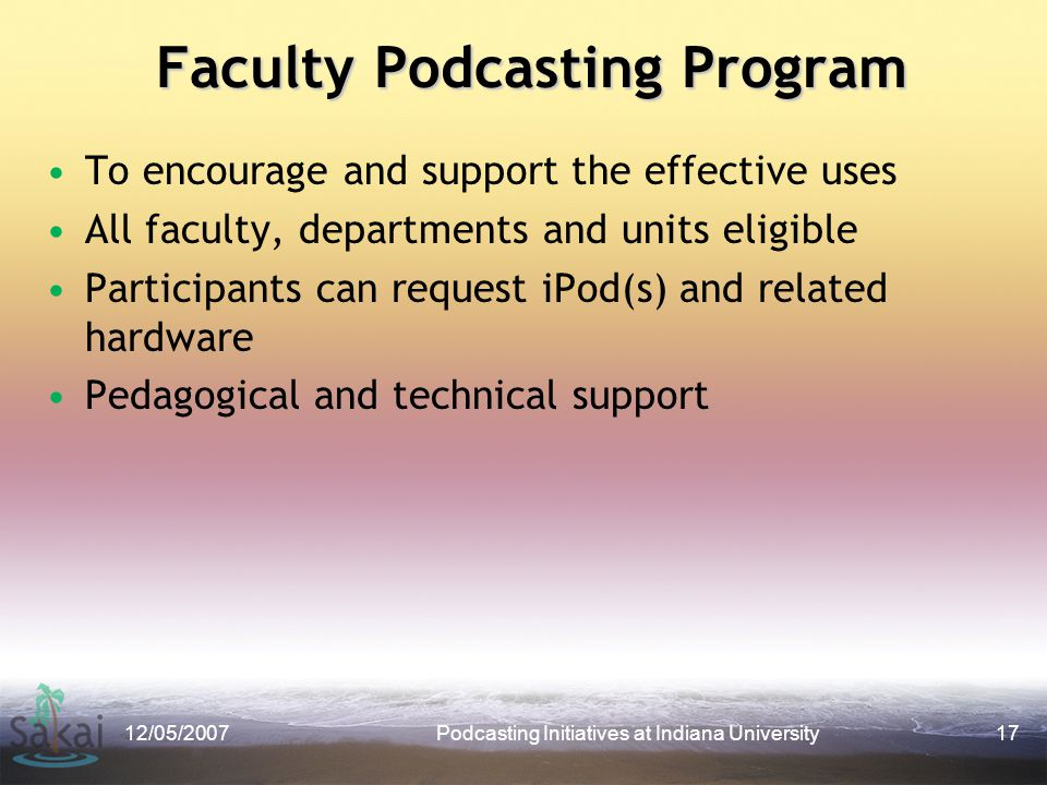 Faculty Podcasting Program 12/05/2007Podcasting Initiatives at Indiana University17 To encourage and support the effective uses All faculty, departments and units eligible Participants can request iPod(s) and related hardware Pedagogical and technical support