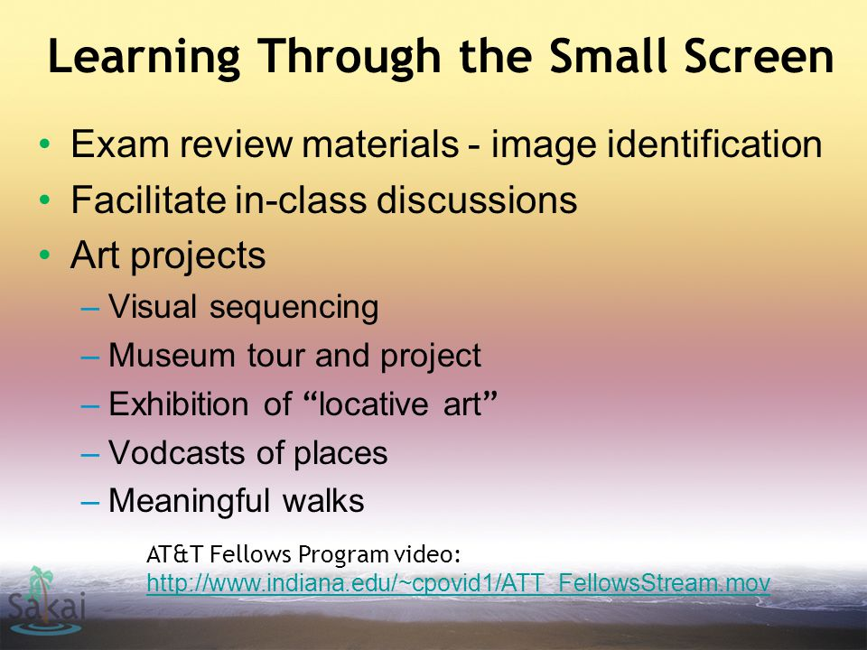 Learning Through the Small Screen Exam review materials - image identification Facilitate in-class discussions Art projects –Visual sequencing –Museum tour and project –Exhibition of locative art –Vodcasts of places –Meaningful walks AT&T Fellows Program video: http://www.indiana.edu/~cpovid1/ATT_FellowsStream.mov http://www.indiana.edu/~cpovid1/ATT_FellowsStream.mov