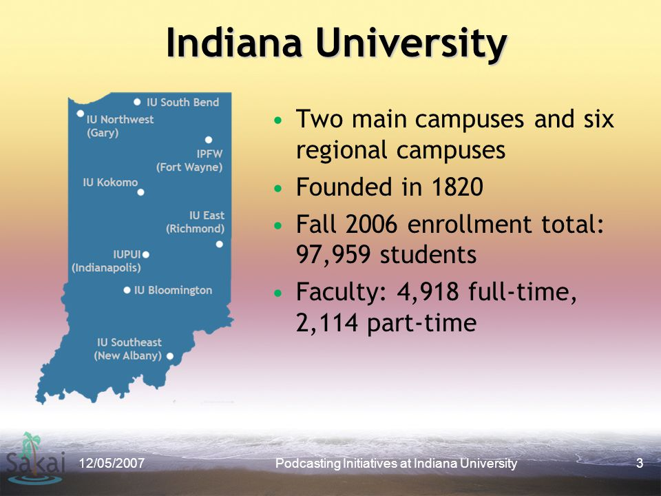 Indiana University Two main campuses and six regional campuses Founded in 1820 Fall 2006 enrollment total: 97,959 students Faculty: 4,918 full-time, 2,114 part-time 12/05/2007Podcasting Initiatives at Indiana University3
