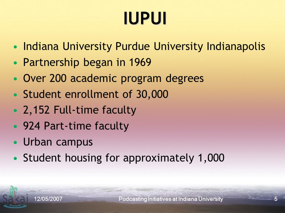 IUPUI Indiana University Purdue University Indianapolis Partnership began in 1969 Over 200 academic program degrees Student enrollment of 30,000 2,152 Full-time faculty 924 Part-time faculty Urban campus Student housing for approximately 1,000 12/05/2007Podcasting Initiatives at Indiana University5