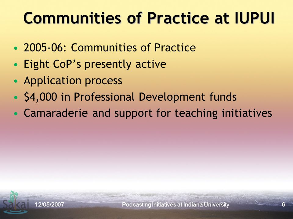 Communities of Practice at IUPUI 2005-06: Communities of Practice Eight CoP's presently active Application process $4,000 in Professional Development funds Camaraderie and support for teaching initiatives 12/05/2007Podcasting Initiatives at Indiana University6