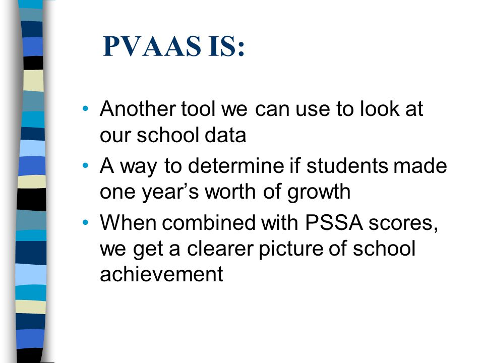 PVAAS IS: Another tool we can use to look at our school data A way to determine if students made one year's worth of growth When combined with PSSA scores, we get a clearer picture of school achievement