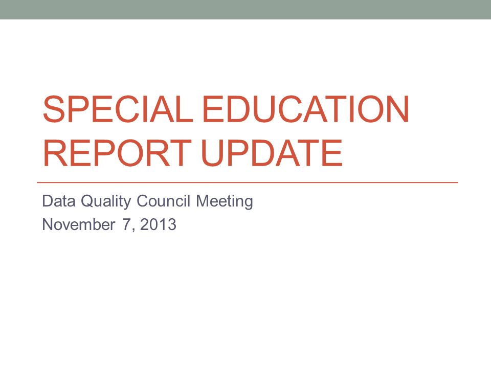 SPECIAL EDUCATION REPORT UPDATE Data Quality Council Meeting November 7, 2013
