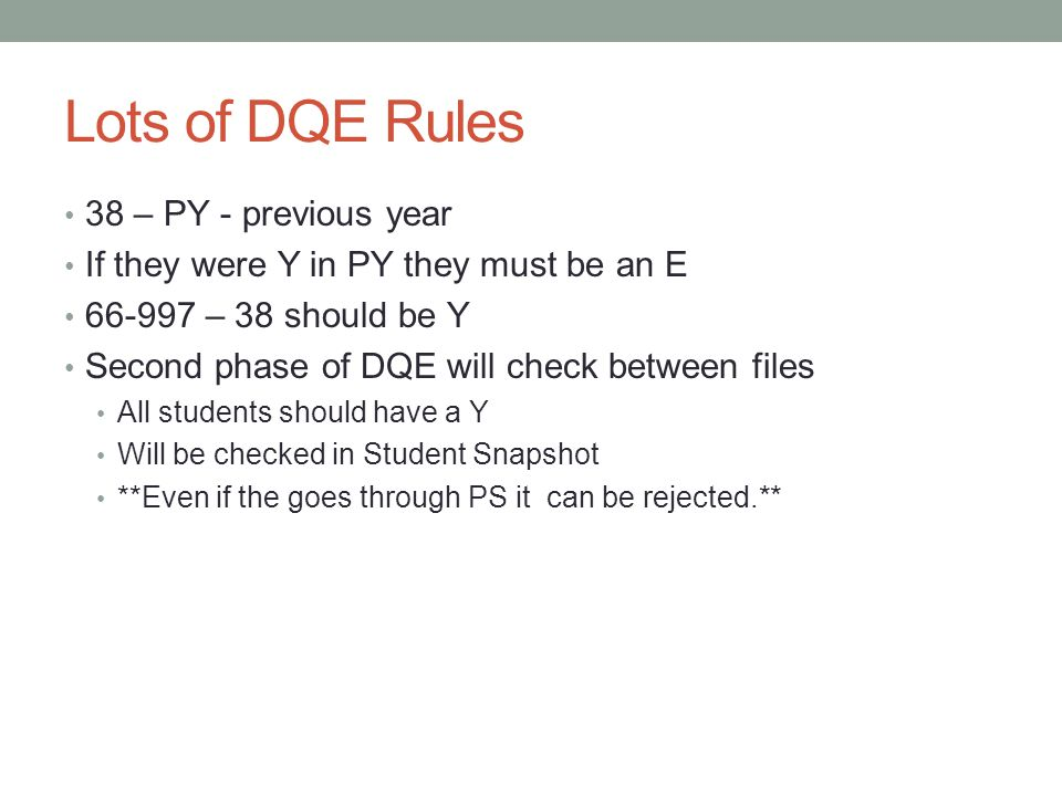 Lots of DQE Rules 38 – PY - previous year If they were Y in PY they must be an E 66-997 – 38 should be Y Second phase of DQE will check between files All students should have a Y Will be checked in Student Snapshot **Even if the goes through PS it can be rejected.**
