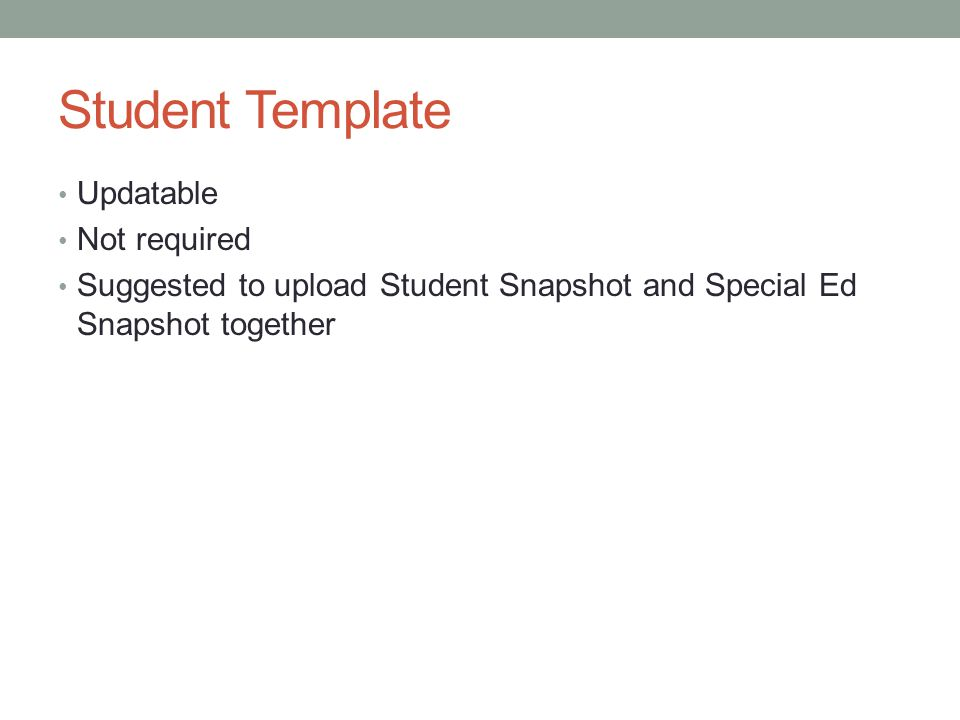 Student Template Updatable Not required Suggested to upload Student Snapshot and Special Ed Snapshot together