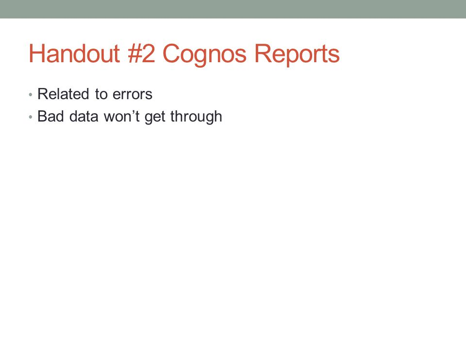 Handout #2 Cognos Reports Related to errors Bad data won't get through