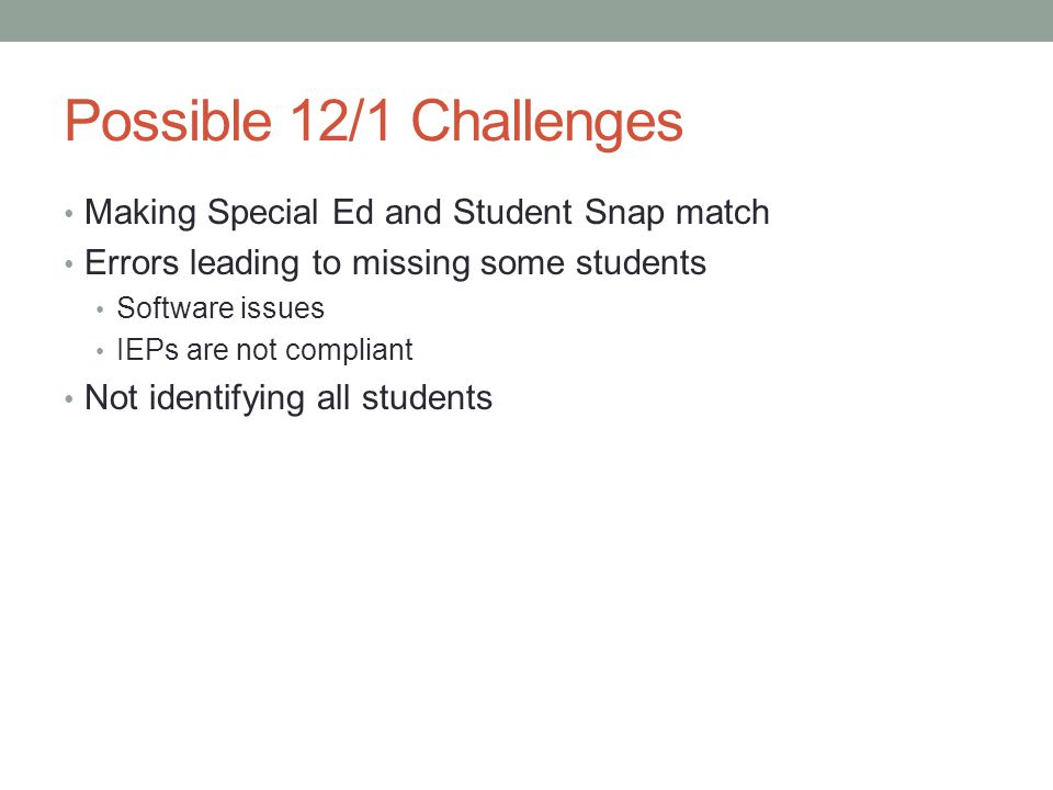 Possible 12/1 Challenges Making Special Ed and Student Snap match Errors leading to missing some students Software issues IEPs are not compliant Not identifying all students