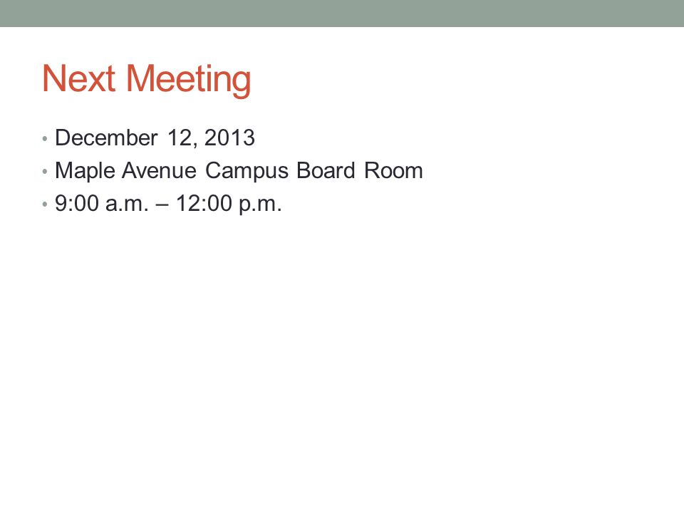 Next Meeting December 12, 2013 Maple Avenue Campus Board Room 9:00 a.m. – 12:00 p.m.